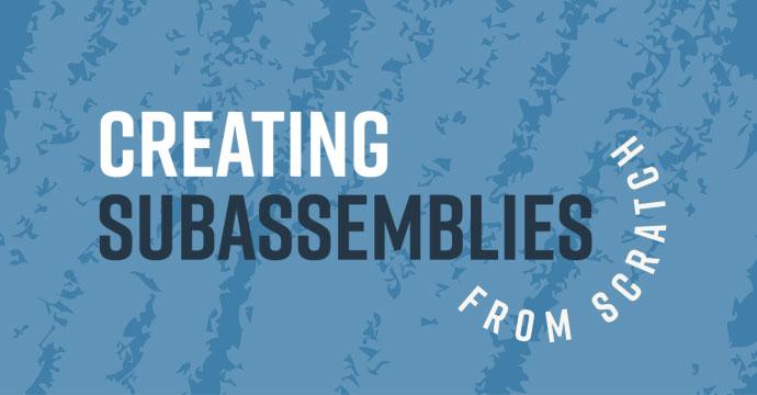 Creating Subassemblies from Scratch