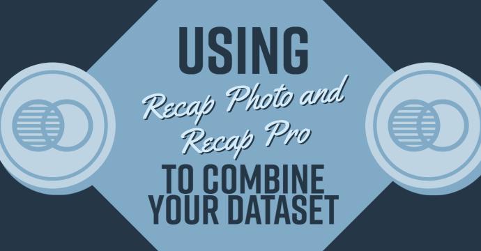 Using Recap Photo and Recap Pro to Combine Your Dataset