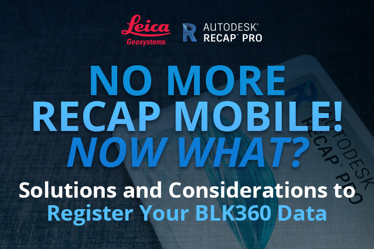No More Recap Mobile! Now What? Solutions and Considerations to Register Your BLK360 Data