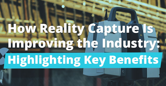 How Reality Capture is Improving the Industry: Highlighting Key Benefits