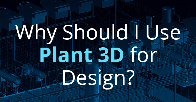 Why Should I Use Plant 3D for Design?