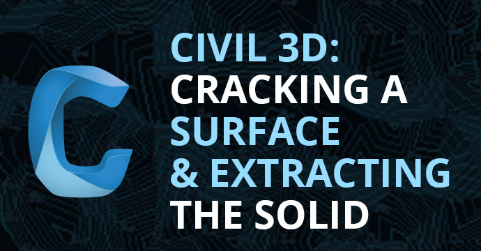 Civil 3D: Cracking a Surface and Extracting the Solid