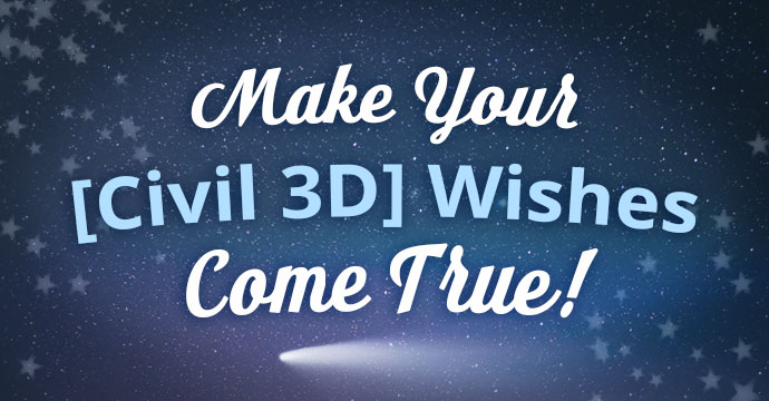 Make Your [Civil 3D] Wishes Come True!
