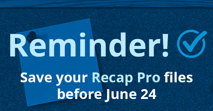 Reminder! Save your Recap Pro files before June 24