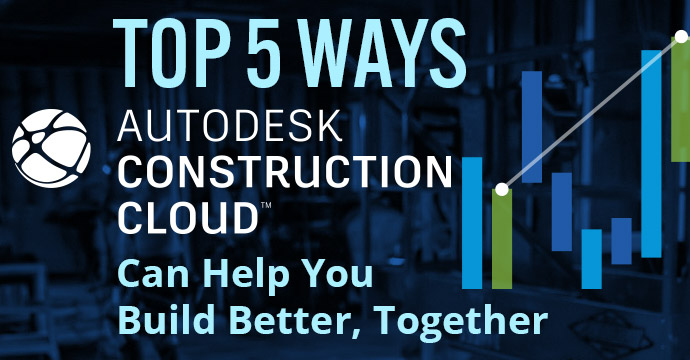 Top 5 Ways Autodesk Construction Cloud Can Help You Build Better Together
