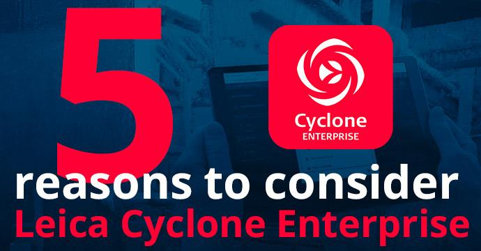 5 Reasons to Consider Leica Cyclone Enterprise