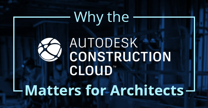 Why the Autodesk Construction Cloud Matters for Architects
