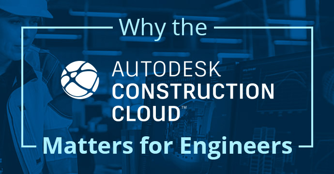 Autodesk Construction Cloud – Why Engineers Need It